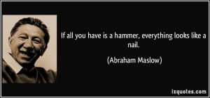 quote-if-all-you-have-is-a-hammer-everything-looks-like-a-nail-abraham-maslow-12950